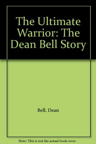 The Ultimate Warrior: The Dean Bell Story: Bell, Dean