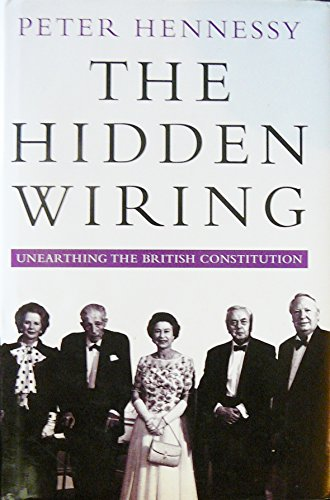 The Hidden Wiring: Unearthing the British Constitution: Hennessy, Peter