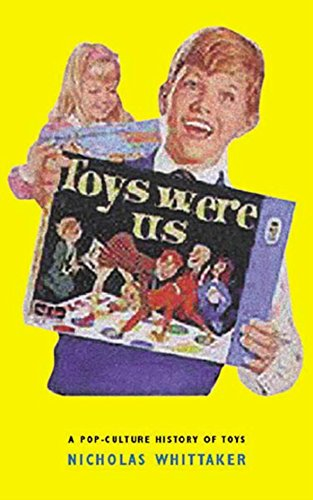 Toys Were Us - A Twentieth-Century History of Toys and Toymaking.