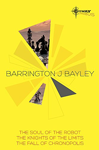 9780575103160: Barrington J Bayley SF Gateway Omnibus: The Soul of the Robot / The Knights of the Limits / The Fall of Chronopolis