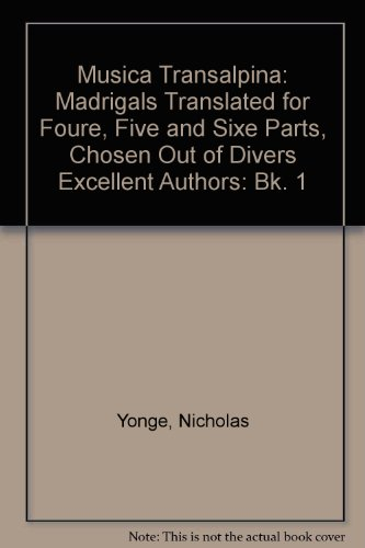 Musica Transalpina: Bk. 1: Madrigals Translated for Foure, Five and Sixe Parts, Chosen Out of ...