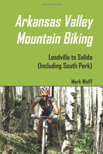 Arkansas Valley Mountain Biking: Leadville To Salida (Including South Park): Wolff, Mark