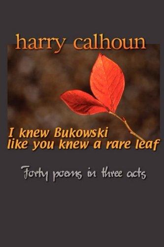 I Knew Bukowski Like You Knew A Rare Leaf: Calhoun, Harry