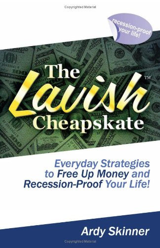 The Lavish Cheapskate-Everyday Strategies To Free Up Money and Recession-Proof Your Life!: Ardy ...