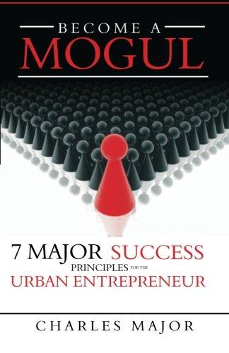 Become a Mogul: 7 Major Success Principles For The Urban Entrepreneur: Charles Major
