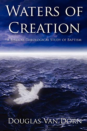 Waters of Creation: A Biblical Theological Study of Baptism: Douglas Van Dorn