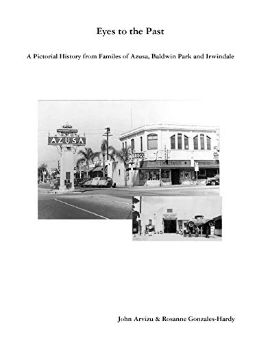 Eyes to the Past-A Pictorial History from Families of Azusa, Baldwin Park and Irwindale: Arvizu, ...