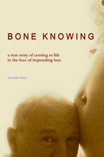 Bone Knowing: A True Story of Coming to Life in the Face of Impending Loss: Allen, Jennifer