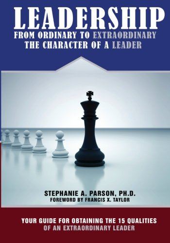 9780578048703: Leadership From Ordinary To Extraordinary – The Character of a Leader: Your Guide for Obtaining the 15 Qualities of an Extraordinary Leader