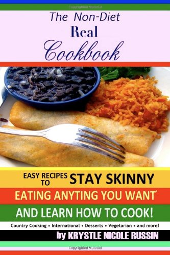 9780578054001: The Non-Diet Real Cookbook: Easy Recipes to Stay Skinny Eating Anything You Want and Learn How to Cook!