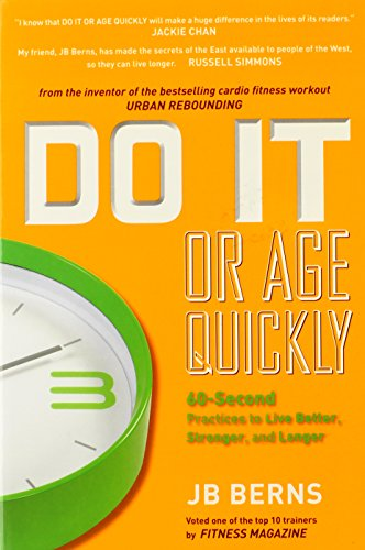 9780578058337: Do It or Age Quickly:60- Second Practices to Live Better, Stronger, and Longer: A guide full of the wisdom my friend JB Berns has gathered from ... years of martial arts training and teaching.