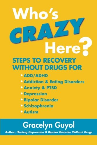 9780578061764: Who's Crazy Here?: Steps to Recovery Without Drugs for ADD/ADHD, Addiction & Eating disorders, Anxiety & PTSD, Depression, Bipolar Disorder, Schizophrenia, Autism