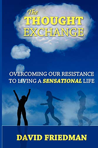 The Thought Exchange: Overcoming Our Resistance To Living A Sensational Life: David Friedman