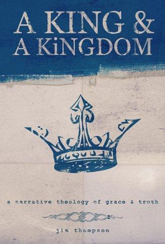A King & a Kingdom: A Narrative Theology of Grace & Truth: Thompson, Jim