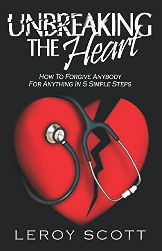 9780578085234: Unbreaking The Heart: How To Forgive Anybody For Anything In 5 Simple Steps