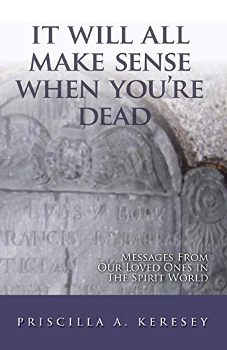 It Will All Make Sense When You're Dead. Messages From Our Loved Ones in the Spirit World: ...