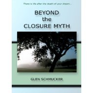 BEYOND THE CLOSURE MYTH, THERE IS LIFE: GLEN SCHMUCKER