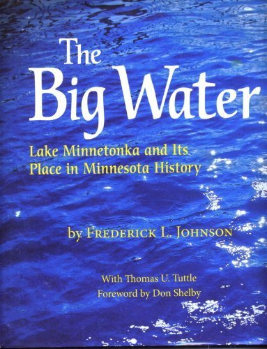 THE BIG WATER Lake Minnetonka and Its Place in Minnesota History: Frederick L Johnson with Thomas U...