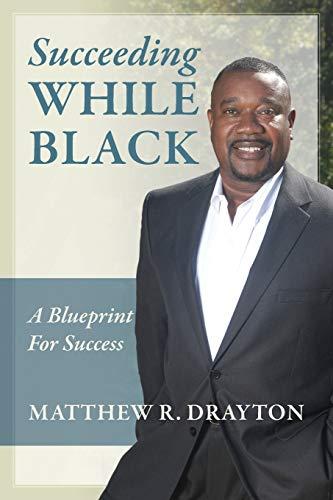 Succeeding While Black: A Blueprint for Success: Matthew R Drayton