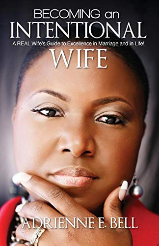 Becoming an Intentional Wife: A Real Wifes Guide to Excellence in Marriage and in Life: Adrienne E....