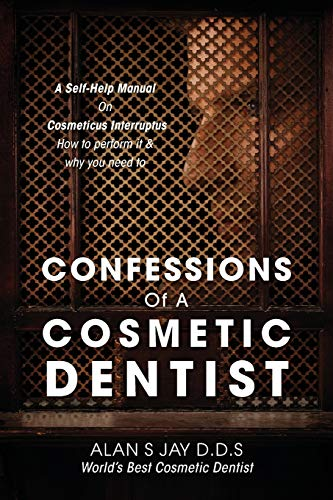 Confessions of a Cosmetic Dentist: A Self-Help: Alan S Jay