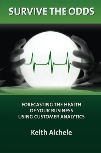 Survive the Odds: Forecasting the Health of Your Business Using Customer Analytics: Keith T. ...