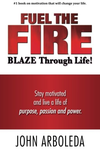 9780578158778: Fuel the Fire. Blaze Through Life.: Stay Motivated and Live a Life of Purpose, Passion and Power.