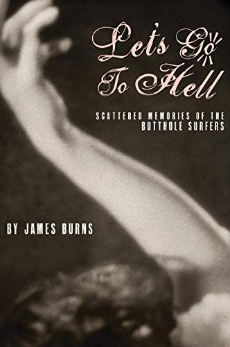 Let's Go to Hell: Scattered Memories of the Butthole Surfers: James Burns
