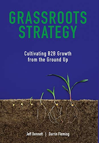 Grassroots Strategy: Cultivating B2B Growth from the Ground Up: Bennett, Jeff W; Fleming, Darrin W