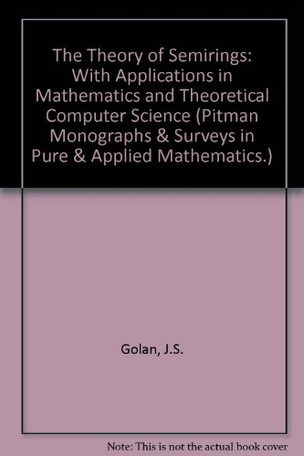 9780582078550: The Theory of Semirings: With Applications in Mathematics and Theoretical Computer Science (Pitman Monographs & Surveys in Pure & Applied Mathematics.)