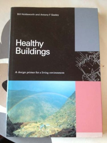 Healthy Buildings: A Design Primer for a Living Environment: Sealey, Antony, Holdsworth, Bill