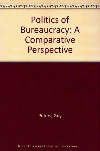 Politics of Bureaucracy: A Comparative Perspective: Peters, Guy B.