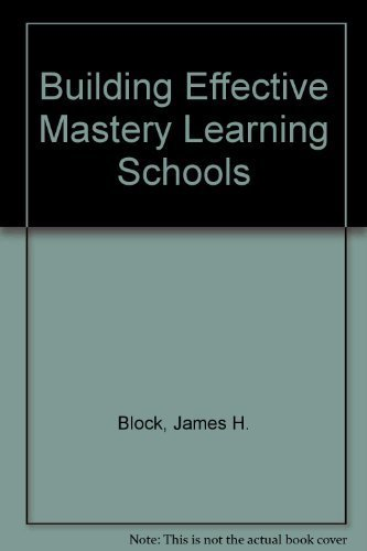 Building Effective Mastery Learning Schools: Block, James H.