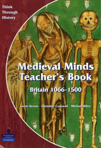 Medieval Minds: Teacher's Book: Britain 1066-1500 (Think Through History) (0582294975) by Byrom, Jamie; Counsell, Christine; Riley, Michael