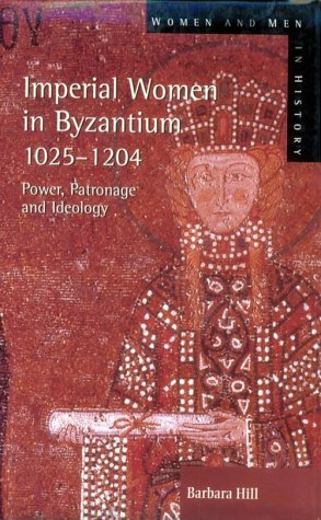 Imperial Women in Byzantium 1025-1204: Power, Patronage, and Ideology (Women and Men in History) (0582303532) by Barbara Hill