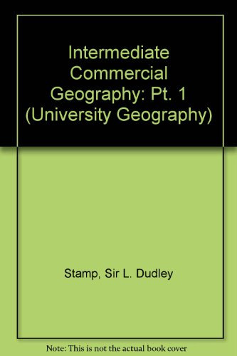 Intermediate Commercial Geography: Pt. 1 (University Geography): Stamp, Sir L.