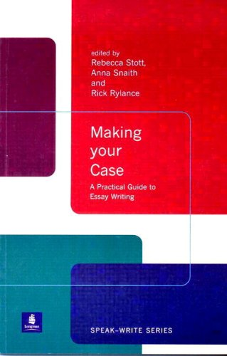 Making Your Case: A Practical Guide to Essay Writing (Speak-Write Series) (0582382440) by Stott, Rebecca; Snaith, Anna; Rylance, Rick