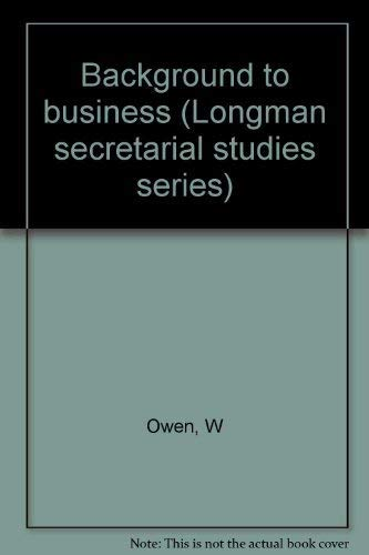 Background to business (Longman secretarial studies series): Owen, W