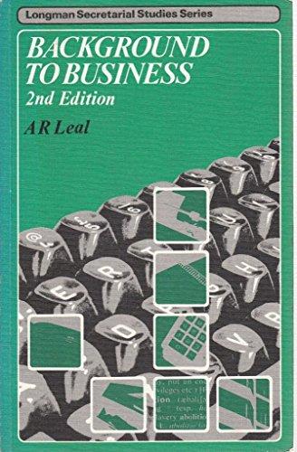 Background to business (Longman secretarial studies series): A. R Leal