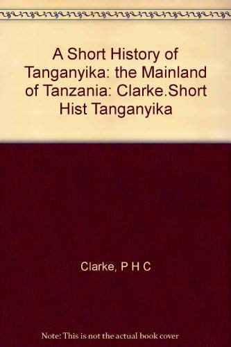 A Short History of Tanganyika: the Mainland: H C Clarke,
