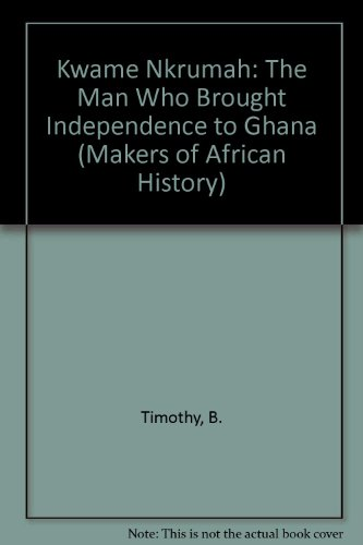 Kwame Nkrumah: The Man Who Brought Independence: Timothy, B.