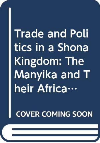 9780582643543: Trade and Politics in a Shona Kingdom: The Manyika and Their African and Portuguese Neighbours, 1575-1902 (Studies in Zimbabwean History)