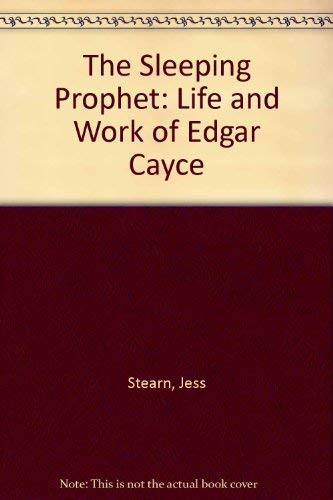 The Sleeping Prophet: Life and Work of Edgar Cayce: Stearn, Jess