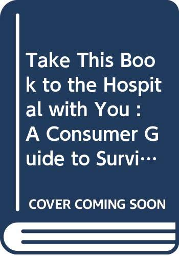 9780585247779: Take This Book to the Hospital with You : A Consumer Guide to Surviving Your Hospital Stay