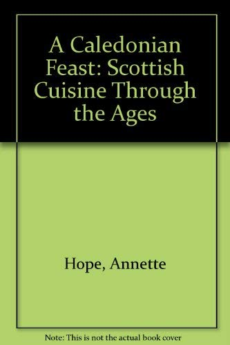 A Caledonian Feast: Scottish Cuisine Through the Ages: Hope, Annette