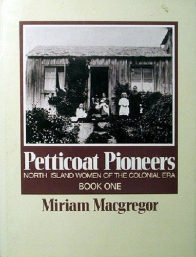 Petticoat Pioneers - North Island Women of the Colonial Era - Book One
