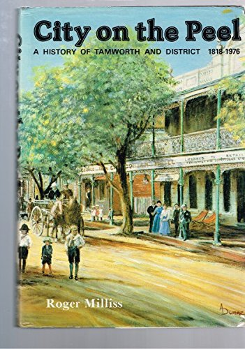 CITY ON THE PEEL A HISTORY OF TAMWORTH AND DISTRICT 1818-1976: Milliss, Roger