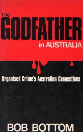 The godfather in Australia: Organised crime's Australian connections (9780589501563) by Bob Bottom