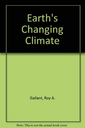 Earth's Changing Climate: Roy A Gallant