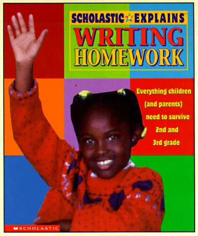 Scholastic Explains Writing Homework: Everything Children (and Parents) Need to Survive 2nd and 3rd...